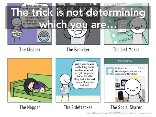 The trick is not determining which you are… http://20px.com/blog/2013/09/06/a-field-guide-to-procrastinators/