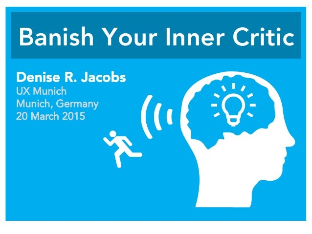Banish Your Inner Critic Denise R. Jacobs UX Munich Munich, Germany 20 March 2015