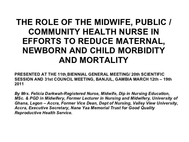 THE ROLE OF THE MIDWIFE, PUBLIC /COMMUNITY HEALTH NURSE IN EFFORTS TO REDUCE MATERNAL, NEWBORN AND CHILD MORBIDITY AND MOR...