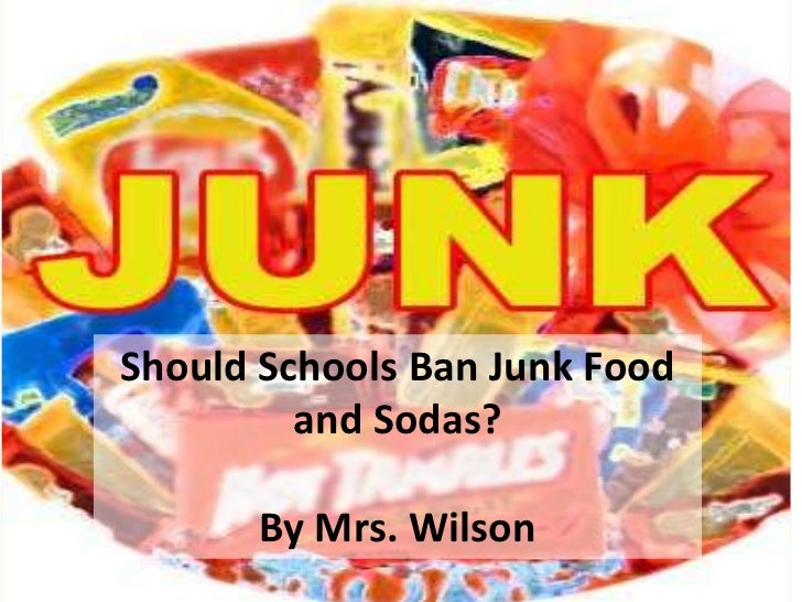junk food should be banned from schools While junk food is extremely popular globally, there is growing concern about junk foods and whether these foods should be banned in schools the healthy, hunger-free kids act of 2010 implemented requires united states department of agriculture (usda) to maintain healthy nutrition standards for foods sold in schools.