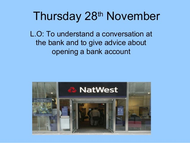 Thursday 28th November L.O: To understand a conversation at the bank and to give advice about opening a bank account