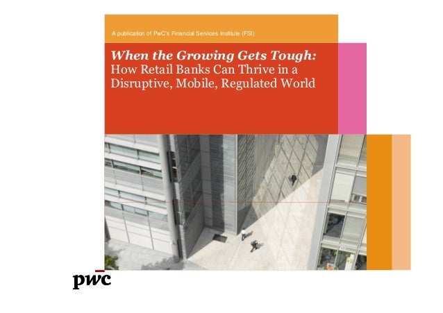 When the Growing Gets Tough:How Retail Banks Can Thrive in aDisruptive, Mobile, Regulated WorldA publication of PwC's Fina...