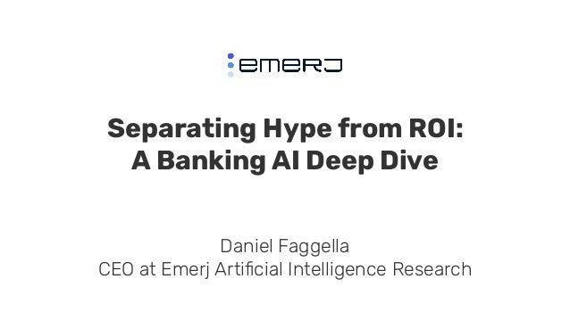 Separating Hype from ROI: A Banking AI Deep Dive Daniel Faggella CEO at Emerj Artificial Intelligence Research
