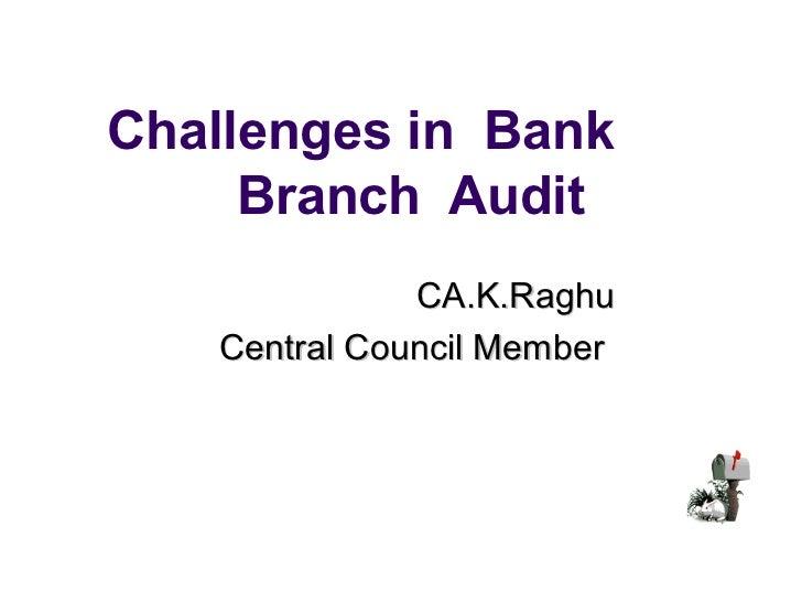 Challenges in Bank     Branch Audit              CA.K.Raghu   Central Council Member