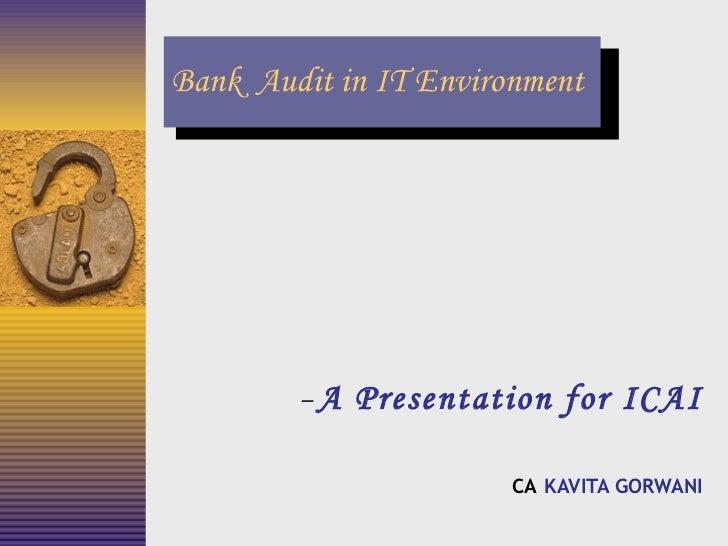 Bank  Audit in IT Environment <ul><ul><li>A Presentation for ICAI </li></ul></ul><ul><ul><li>CA   KAVITA GORWANI </li></ul...
