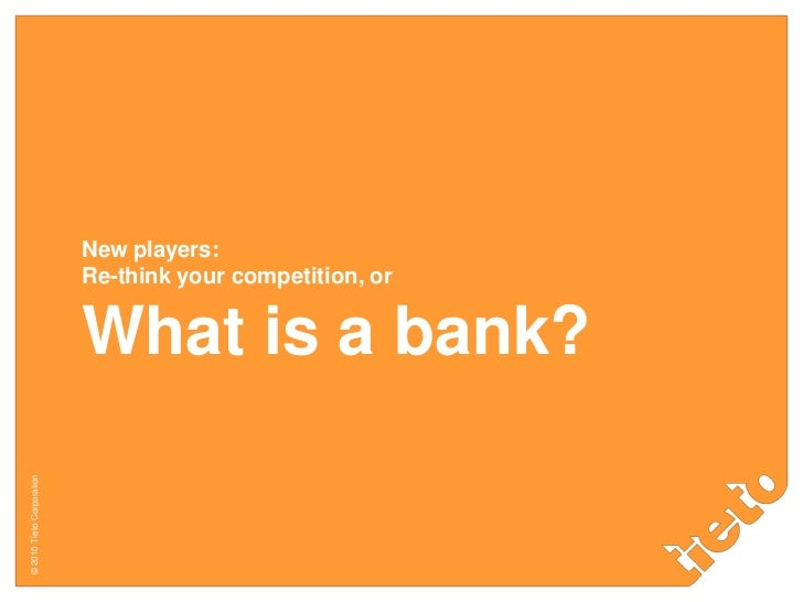 New players:Re-think your competition, orWhat is a bank?<br />