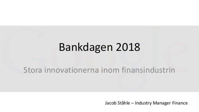 Bankdagen 2018 Stora innovationerna inom finansindustrin Jacob Ståhle – Industry Manager Finance
