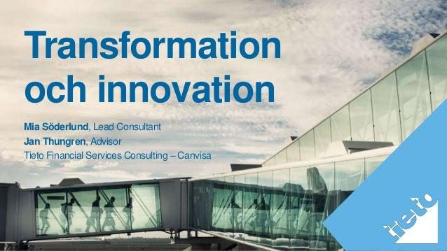 Mia Söderlund, Lead Consultant Jan Thungren, Advisor Tieto Financial Services Consulting – Canvisa Transformation och inno...