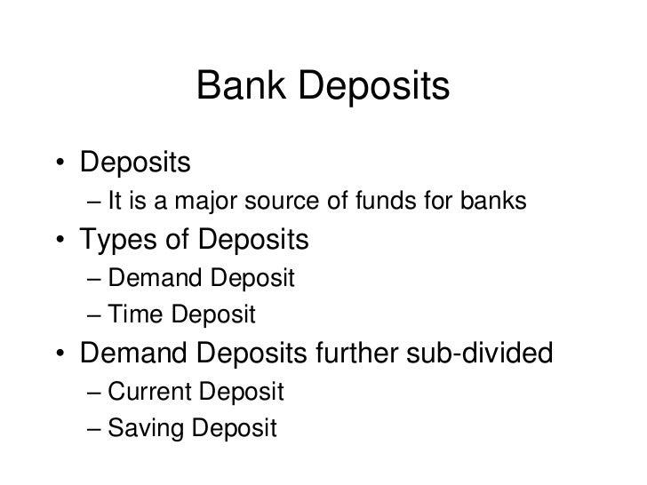 Bank Deposits• Deposits  – It is a major source of funds for banks• Types of Deposits  – Demand Deposit  – Time Deposit• D...