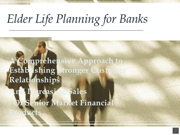 Elder Life Planning for Banks ______________________________ A Comprehensive Approach to Establishing Stronger Customer Re...