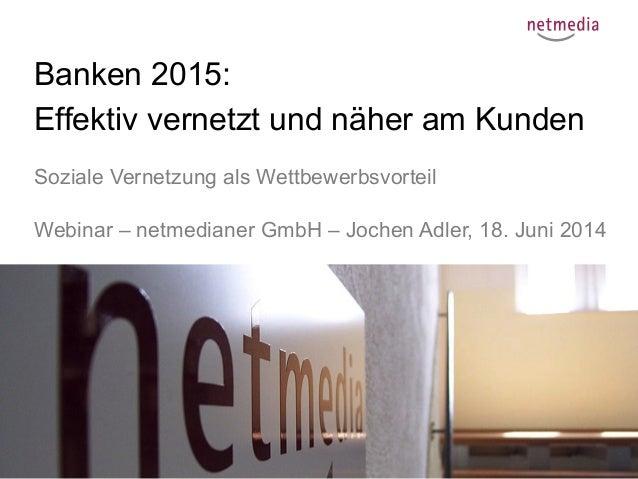 1 Banken 2015: Effektiv vernetzt und näher am Kunden Soziale Vernetzung als Wettbewerbsvorteil Webinar – netmedianer GmbH ...