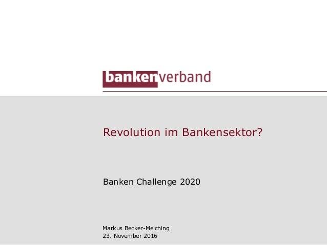Revolution im Bankensektor? Banken Challenge 2020 Markus Becker-Melching 23. November 2016