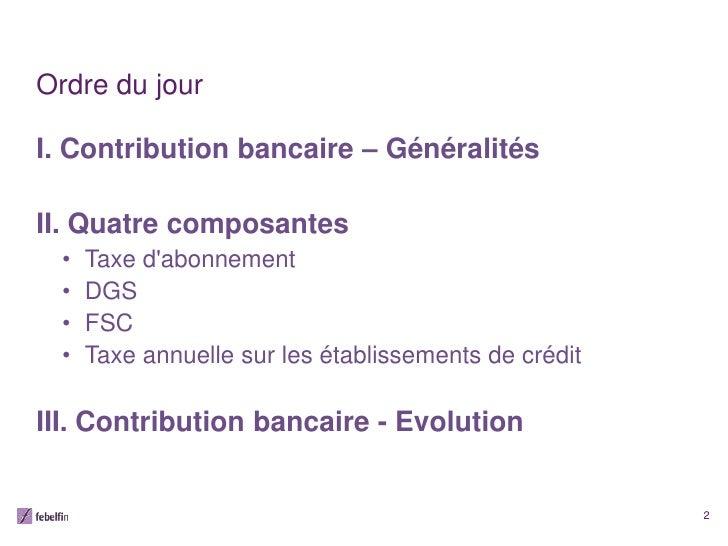 Ordre du jourI. Contribution bancaire – GénéralitésII. Quatre composantes  •   Taxe dabonnement  •   DGS  •   FSC  •   Tax...