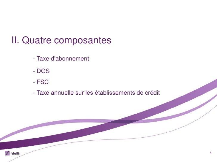 II. Quatre composantes    - Taxe dabonnement    - DGS    - FSC    - Taxe annuelle sur les établissements de crédit        ...