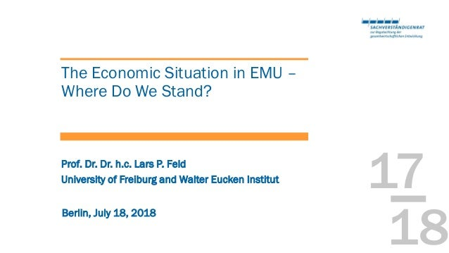 17 18 The Economic Situation in EMU – Where Do We Stand? Berlin, July 18, 2018 University of Freiburg and Walter Eucken In...
