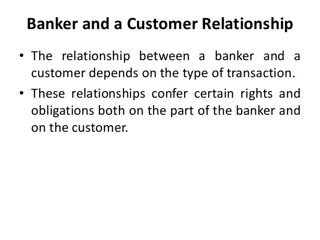 banker customer relationship Relationship: relationship creditor-debtor relationship between the customer having a deposit account and the banker depositor is the lender and the banker is the borrower.
