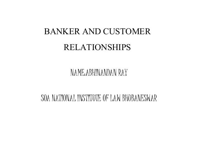 BANKER AND CUSTOMER RELATIONSHIPS NAME:ABHINANDAN RAY SOA NATIONAL INSTITUTE OF LAW BHUBANESWAR