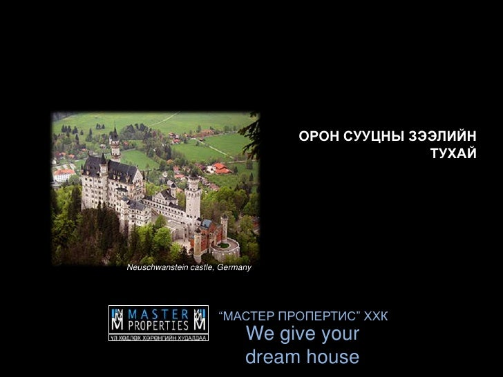 "ОРОН СУУЦНЫ ЗЭЭЛИЙН ТУХАЙ<br />Neuschwanstein castle, Germany<br />""МАСТЕР ПРОПЕРТИС"" ХХК<br />We give your dream house<br />"