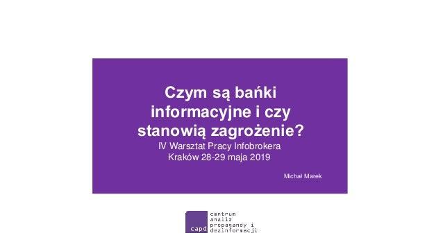 Czym są bańki informacyjne i czy stanowią zagrożenie? Michał Marek IV Warsztat Pracy Infobrokera Kraków 28-29 maja 2019