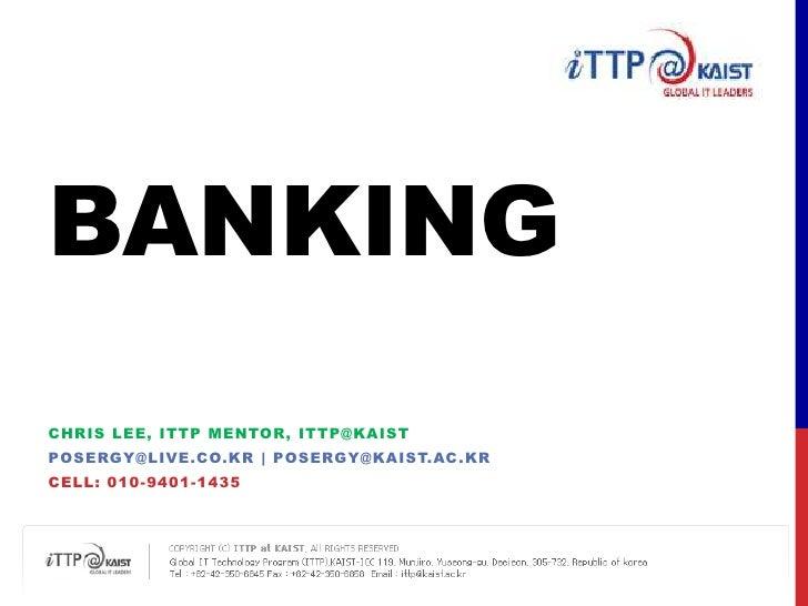 Banking<br />Chris Lee, ITTP MENTOR, ITTP@KAIST<br />posergy@live.co.kr | Posergy@kaist.ac.kr<br />Cell: 010-9401-1435<br />