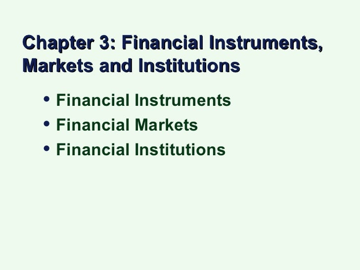 Chapter 3: Financial Instruments, Markets and Institutions <ul><li>Financial Instruments </li></ul><ul><li>Financial Marke...