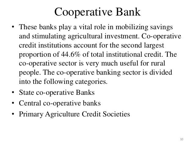10 Cooperative Bank • These banks play a vital role in mobilizing savings and stimulating agricultural investment. Co-oper...