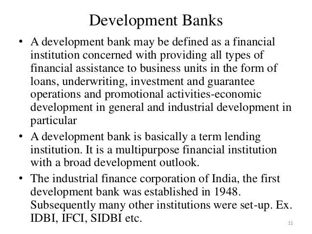 11 Development Banks • A development bank may be defined as a financial institution concerned with providing all types of ...