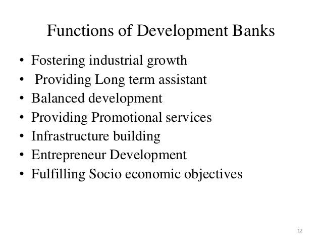 12 Functions of Development Banks • Fostering industrial growth • Providing Long term assistant • Balanced development • P...