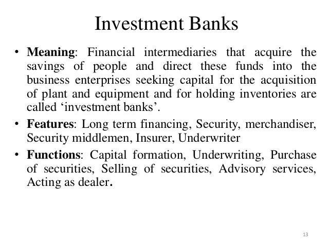 13 Investment Banks • Meaning: Financial intermediaries that acquire the savings of people and direct these funds into the...