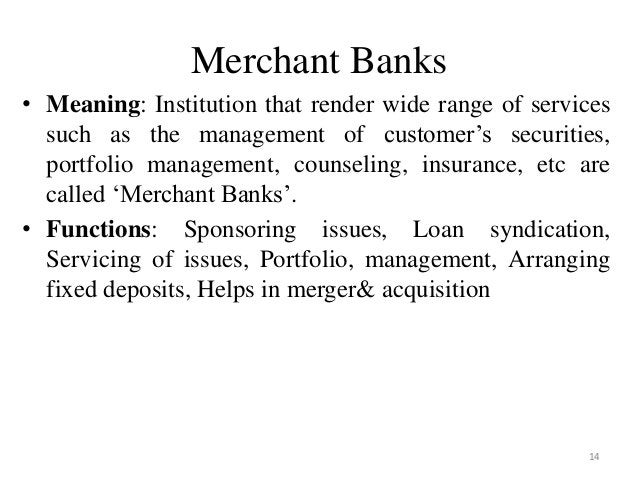 14 Merchant Banks • Meaning: Institution that render wide range of services such as the management of customer's securitie...