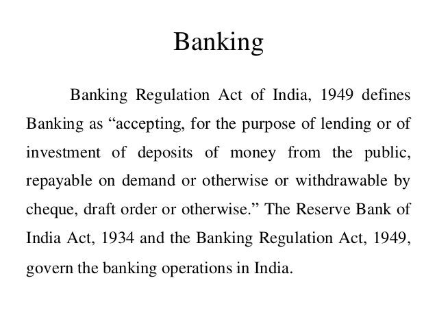 """Banking Banking Regulation Act of India, 1949 defines Banking as """"accepting, for the purpose of lending or of investment o..."""