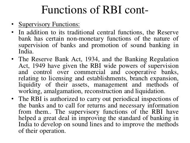 Functions of RBI cont- • Supervisory Functions: • In addition to its traditional central functions, the Reserve bank has c...