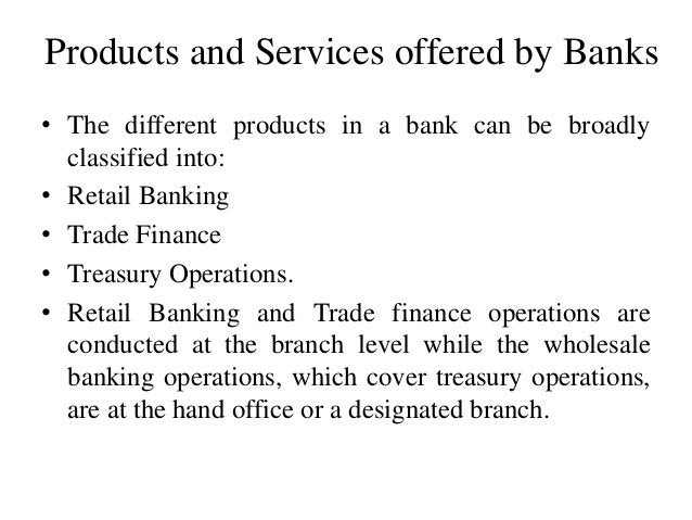 Products and Services offered by Banks • The different products in a bank can be broadly classified into: • Retail Banking...