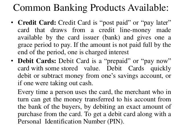 """Common Banking Products Available: • Credit Card: Credit Card is """"post paid"""" or """"pay later"""" card that draws from a credit ..."""