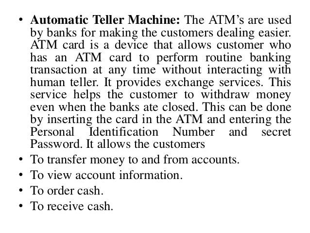 • Automatic Teller Machine: The ATM's are used by banks for making the customers dealing easier. ATM card is a device that...