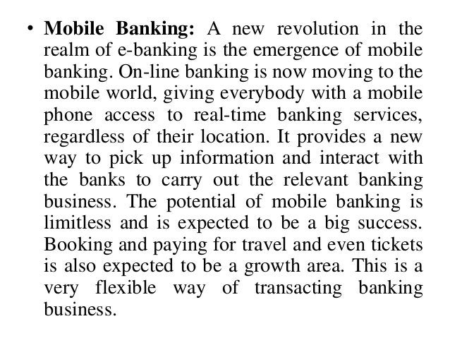 • Mobile Banking: A new revolution in the realm of e-banking is the emergence of mobile banking. On-line banking is now mo...