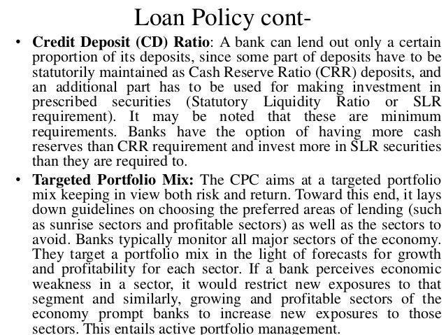 Loan Policy cont- • Credit Deposit (CD) Ratio: A bank can lend out only a certain proportion of its deposits, since some p...