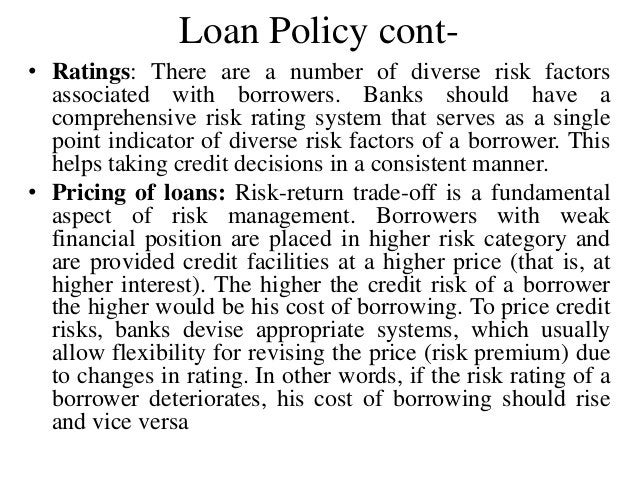 Loan Policy cont- • Ratings: There are a number of diverse risk factors associated with borrowers. Banks should have a com...