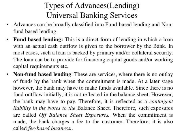 Types of Advances(Lending) Universal Banking Services • Advances can be broadly classified into Fund-based lending and Non...