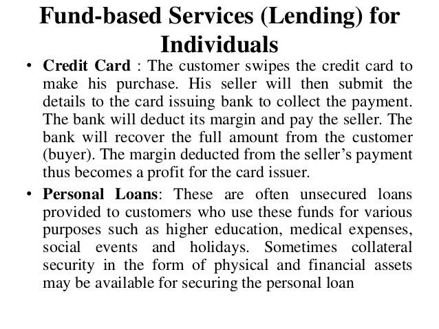 Fund-based Services (Lending) for Individuals • Credit Card : The customer swipes the credit card to make his purchase. Hi...