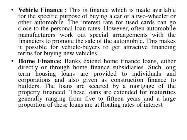 • Vehicle Finance : This is finance which is made available for the specific purpose of buying a car or a two-wheeler or o...