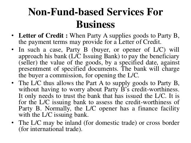 Non-Fund-based Services For Business • Letter of Credit : When Party A supplies goods to Party B, the payment terms may pr...