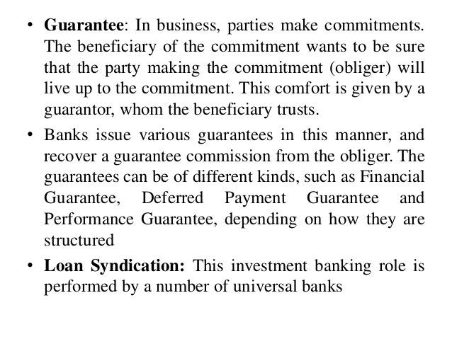 • Guarantee: In business, parties make commitments. The beneficiary of the commitment wants to be sure that the party maki...