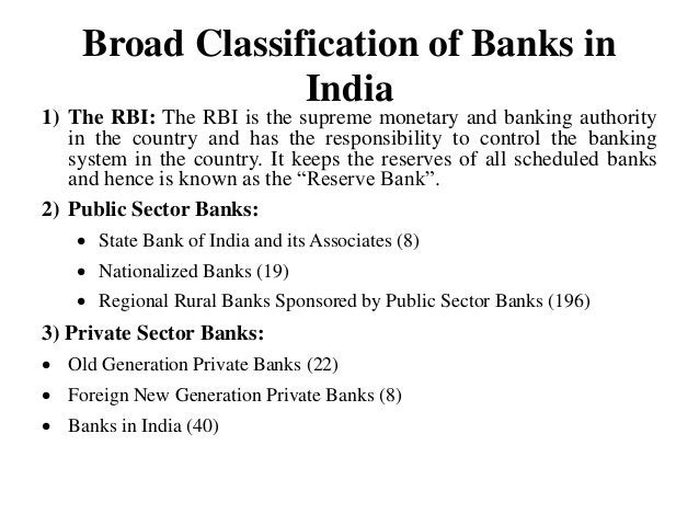 Broad Classification of Banks in India 1) The RBI: The RBI is the supreme monetary and banking authority in the country an...