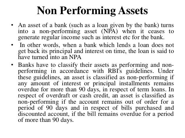 Non Performing Assets • An asset of a bank (such as a loan given by the bank) turns into a non-performing asset (NPA) when...