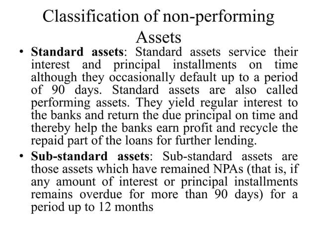 Classification of non-performing Assets • Standard assets: Standard assets service their interest and principal installmen...