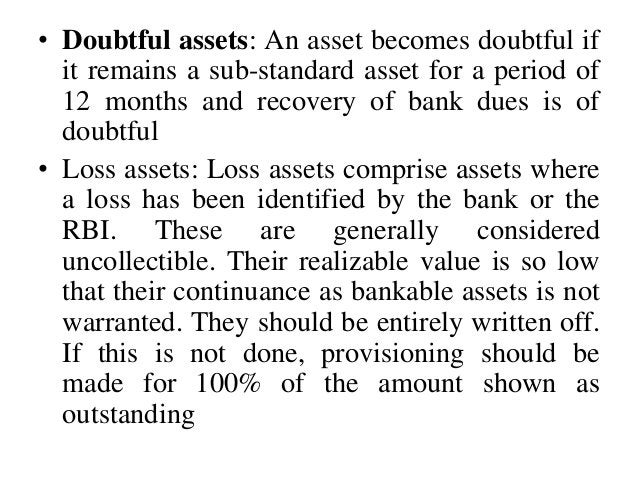 • Doubtful assets: An asset becomes doubtful if it remains a sub-standard asset for a period of 12 months and recovery of ...