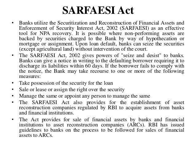 SARFAESI Act • Banks utilize the Securitization and Reconstruction of Financial Assets and Enforcement of Security Interes...