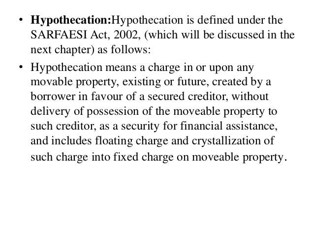 • Hypothecation:Hypothecation is defined under the SARFAESI Act, 2002, (which will be discussed in the next chapter) as fo...