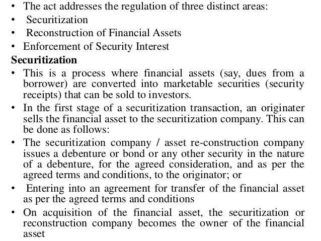 • The act addresses the regulation of three distinct areas: • Securitization • Reconstruction of Financial Assets • Enforc...